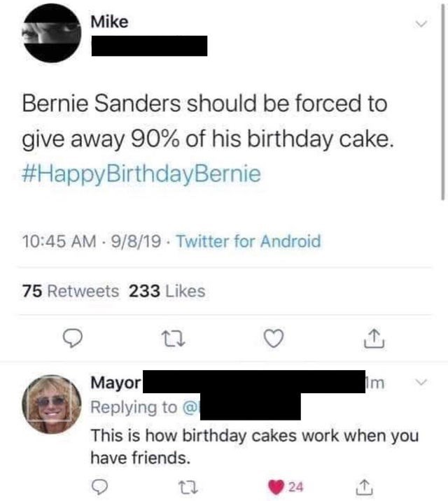 Text - Mike Bernie Sanders should be forced to give away 90% of his birthday cake. #HappyBirthdayBernie 10:45 AM - 9/8/19 - Twitter for Android 75 Retweets 233 Likes Mayor Replying to @ Im This is how birthday cakes work when you have friends. 24
