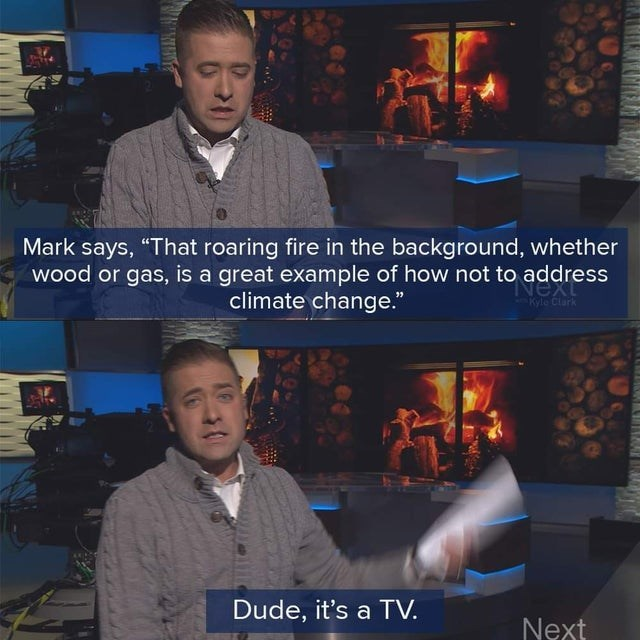"""News - Mark says, """"That roaring fire in the background, whether wood or gas, is a great example of how not to address Nexess Kyle Clark climate change."""" Dude, it's a TV. Next"""