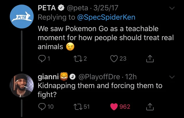 Text - PETA O @peta · 3/25/17 Replying to @SpecSpiderKen PCTA We saw Pokemon Go as a teachable moment for how people should treat real animals ♡ 23 272 gianni Kidnapping them and forcing them to fight? @PlayoffDre 12h Q 10 2751 962