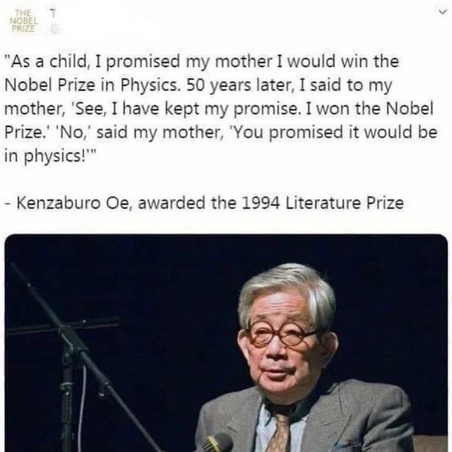 """Text - THE NOBEL PRIZE """"As a child, I promised my mother I would win the Nobel Prize in Physics. 50 years later, I said to my mother, 'See, I have kept my promise. I won the Nobel Prize.' 'No,' said my mother, 'You promised it would be in physics!"""" - Kenzaburo Oe, awarded the 1994 Literature Prize"""
