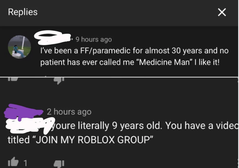 """Text - Replies 9 hours ago I've been a FF/paramedic for almost 30 years and no patient has ever called me """"Medicine Man""""   like it! 2 hours ago Joure literally 9 years old. You have a vided titled """"JOIN MY ROBLOX GROUP"""""""