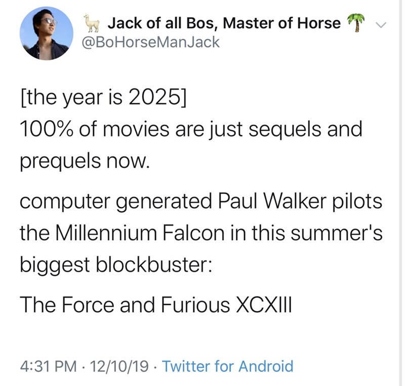 Text - Jack of all Bos, Master of Horse @BoHorseManJack [the year is 2025] 100% of movies are just sequels and prequels now. computer generated Paul Walker pilots the Millennium Falcon in this summer's biggest blockbuster: The Force and Furious XCXII 4:31 PM · 12/10/19 · Twitter for Android