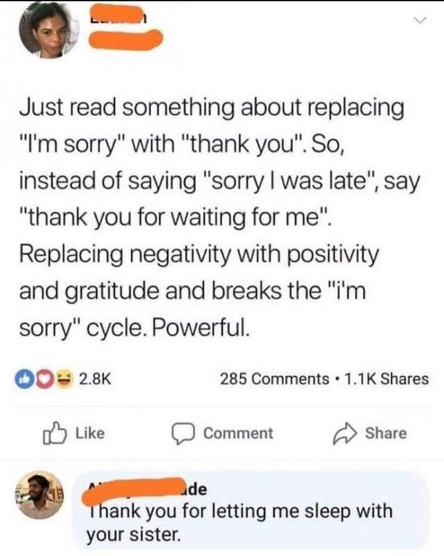"""Text - Just read something about replacing """"I'm sorry"""" with """"thank you"""". So, instead of saying """"sorry I was late"""", say """"thank you for waiting for me"""". Replacing negativity with positivity and gratitude and breaks the """"i'm sorry"""" cycle. Powerful. 00= 2.8K 285 Comments · 1.1K Shares O Like Share Comment de Thank you for letting me sleep with your sister."""