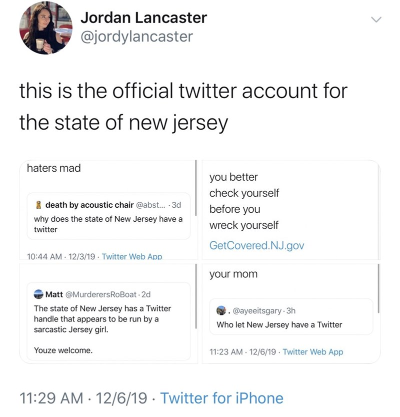 Text - Jordan Lancaster @jordylancaster this is the official twitter account for the state of new jersey haters mad you better check yourself I death by acoustic chair @abst... · 3d before you why does the state of New Jersey have a wreck yourself twitter GetCovered.NJ.gov 12/3/19 · Twitter Web App 10:44 AM your mom Matt @MurderersRoBoat 2d The state of New Jersey has a Twitter handle that appears to be run by a sarcastic Jersey girl. @ayeeitsgary 3h Who let New Jersey have a Twitter Youze welco