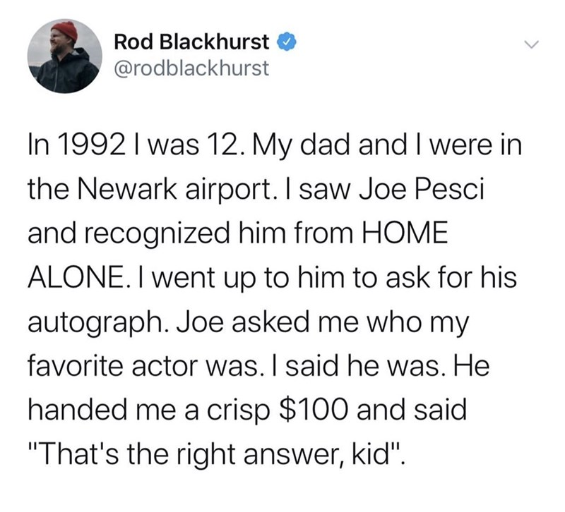 "Text - Rod Blackhurst @rodblackhurst In 1992 I was 12. My dad and I were in the Newark airport. I saw Joe Pesci and recognized him from HOME ALONE. I went up to him to ask for his autograph. Joe asked me who my favorite actor was. I said he was. He handed me a crisp $100 and said ""That's the right answer, kid""."