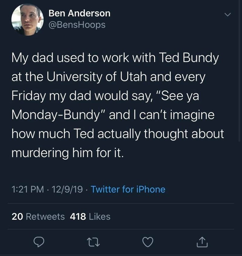 "Text - Ben Anderson @BensHoops My dad used to work with Ted Bundy at the University of Utah and every Friday my dad would say, ""See ya Monday-Bundy"" and I can't imagine how much Ted actually thought about murdering him for it. 1:21 PM · 12/9/19 - Twitter for iPhone 20 Retweets 418 Likes 27"