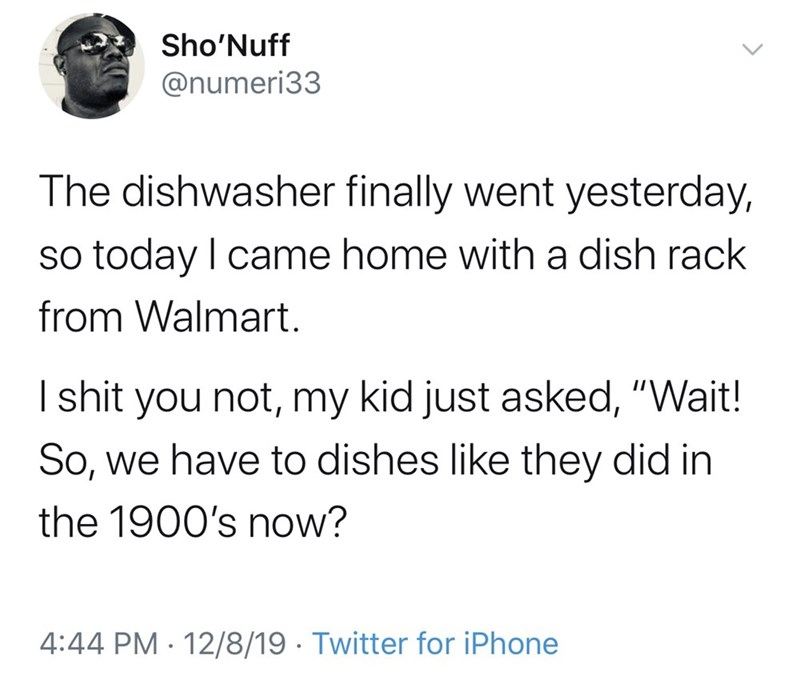 "Text - Sho'Nuff @numeri33 The dishwasher finally went yesterday, so today I came home with a dish rack from Walmart. I shit you not, my kid just asked, ""Wait! So, we have to dishes like they did in the 1900's now? 4:44 PM · 12/8/19 · Twitter for iPhone"