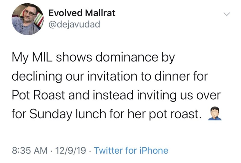 Text - Evolved Mallrat @dejavudad My MIL shows dominance by declining our invitation to dinner for Pot Roast and instead inviting us over for Sunday lunch for her pot roast. 8:35 AM · 12/9/19 · Twitter for iPhone