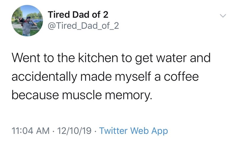 Text - Tired Dad of 2 @Tired_Dad_of_2 Went to the kitchen to get water and accidentally made myself a coffee because muscle memory. 11:04 AM · 12/10/19 · Twitter Web App