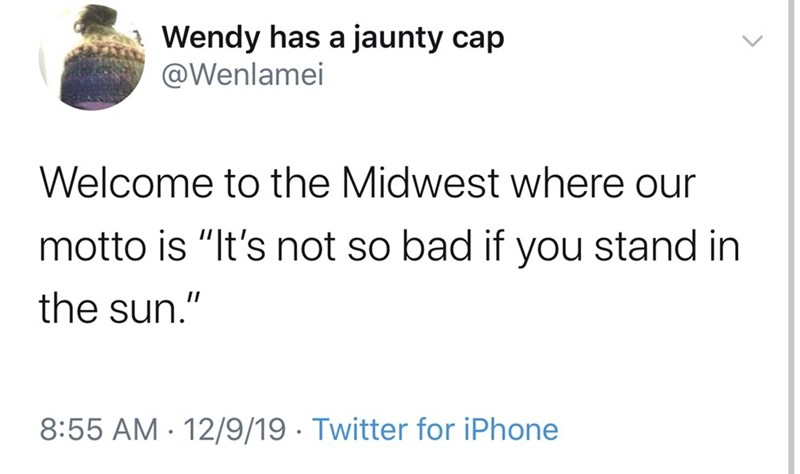 "Text - Wendy has a jaunty cap @Wenlamei Welcome to the Midwest where our motto is ""It's not so bad if you stand in the sun."" 8:55 AM · 12/9/19 · Twitter for iPhone"