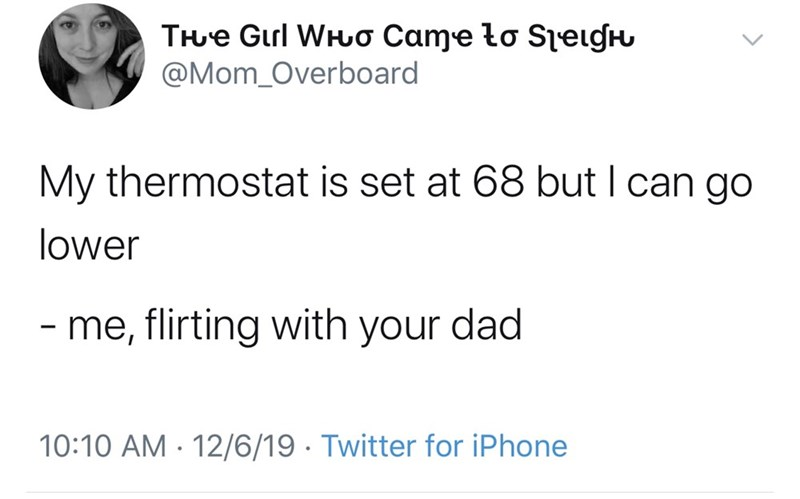 Text - THue Gul WHuo Came to Seigh @Mom_Overboard My thermostat is set at 68 but I can go lower - me, flirting with your dad 10:10 AM · 12/6/19 · Twitter for iPhone