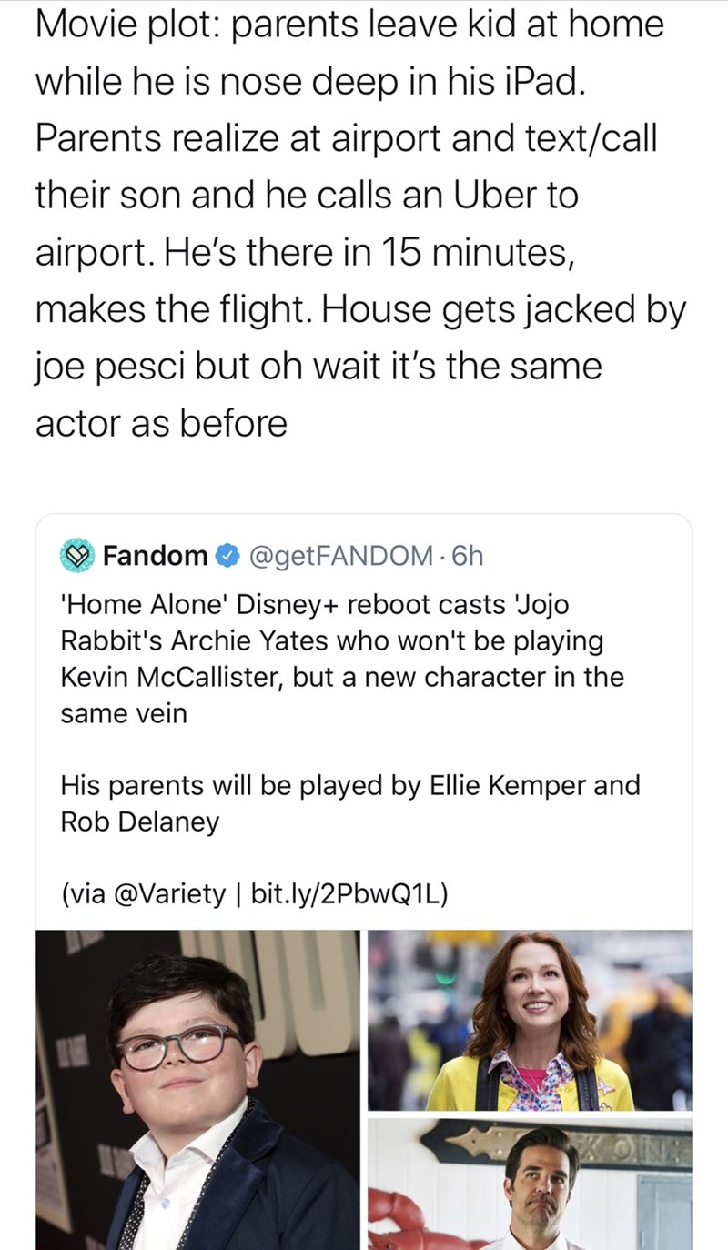 Text - Movie plot: parents leave kid at home while he is nose deep in his iPad. Parents realize at airport and text/call their son and he calls an Uber to airport. He's there in 15 minutes, makes the flight. House gets jacked by joe pesci but oh wait it's the same actor as before O Fandom O @getFANDOM· 6h 'Home Alone' Disney+ reboot casts 'Jojo Rabbit's Archie Yates who won't be playing Kevin McCallister, but a new character in the same vein His parents will be played by Ellie Kemper and Rob Del