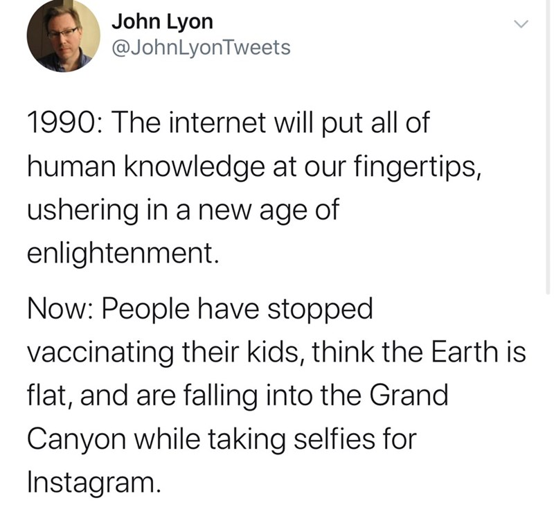 Text - John Lyon @JohnLyonTweets 1990: The internet will put all of human knowledge at our fingertips, ushering in a new age of enlightenment. Now: People have stopped vaccinating their kids, think the Earth is flat, and are falling into the Grand Canyon while taking selfies for Instagram.