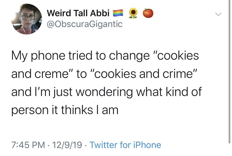 "Text - Weird Tall Abbi @ObscuraGigantic My phone tried to change ""cookies and creme"" to ""cookies and crime"" and I'm just wondering what kind of person it thinks I am 7:45 PM · 12/9/19 · Twitter for iPhone"