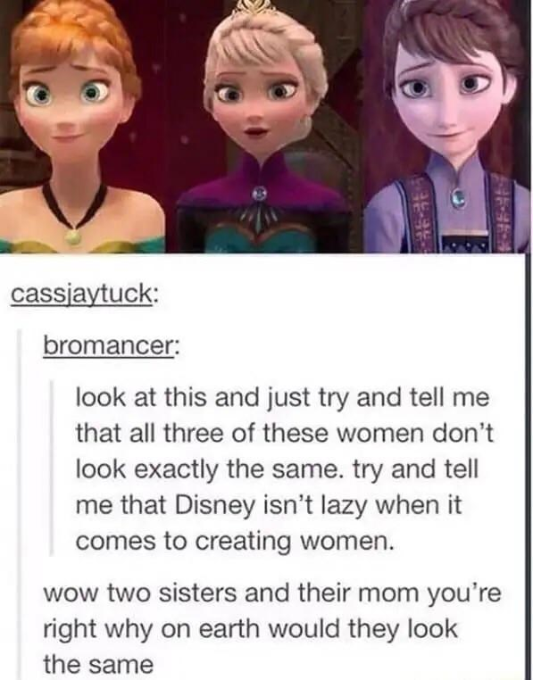 Cartoon - cassjaytuck: bromancer: look at this and just try and tell me that all three of these women don't look exactly the same. try and tell me that Disney isn't lazy when it comes to creating women. wow two sisters and their mom you're right why on earth would they look the same