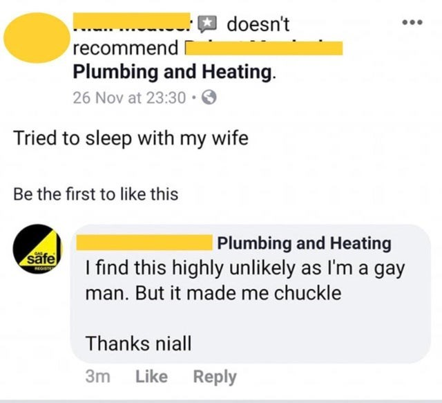 Text - doesn't recommend Plumbing and Heating. O 26 Nov at 23:30 Tried to sleep with my wife Be the first to like this Plumbing and Heating GAS säfe I find this highly unlikely as l'm a gay REGST man. But it made me chuckle Thanks niall Reply 3m Like
