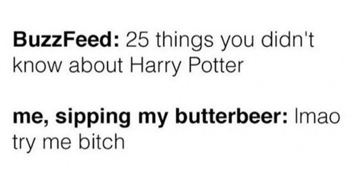 Text - BuzzFeed: 25 things you didn't know about Harry Potter me, sipping my butterbeer: Imao try me bitch