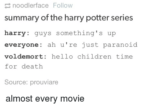 Text - 2 noodlerface Follow summary of the harry potter series harry: guys something's up everyone: ah u're just paranoid voldemort: hello children time for death Source: prouviare almost every movie
