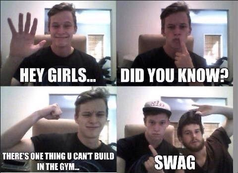 Facial expression - HEY GIRLS. DID YOU KNOW? THERE'S ONE THING U CANT BUILD IN THE GYM. SWAG