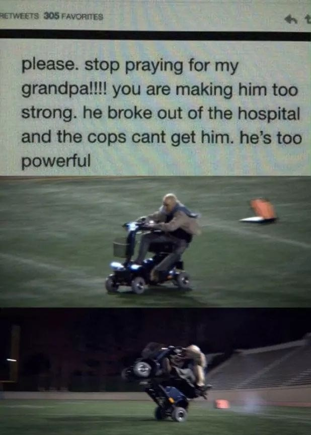 Motorcycle - RETWEETS 305 FAVORITES please. stop praying for my grandpa!!!! you are making him too strong. he broke out of the hospital and the cops cant get him. he's too powerful