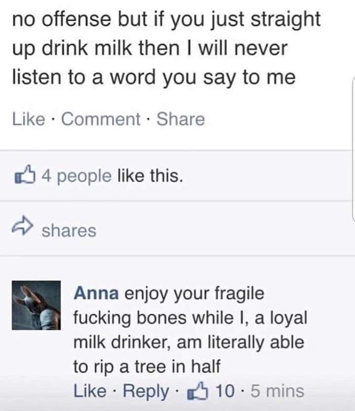 Text - no offense but if you just straight up drink milk then I will never listen to a word you say to me Like · Comment · Share O 4 people like this. shares Anna enjoy your fragile fucking bones while I, a loyal milk drinker, am literally able to rip a tree in half Like · Reply 10 · 5 mins