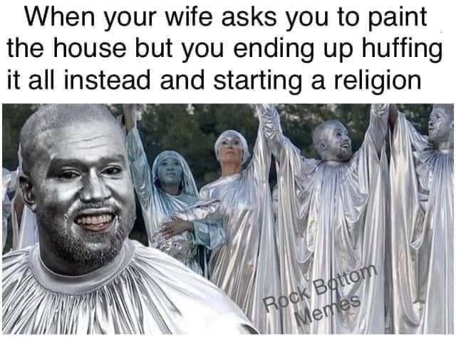 People - When your wife asks you to paint the house but you ending up huffing it all instead and starting a religion Rock Bottom Memes