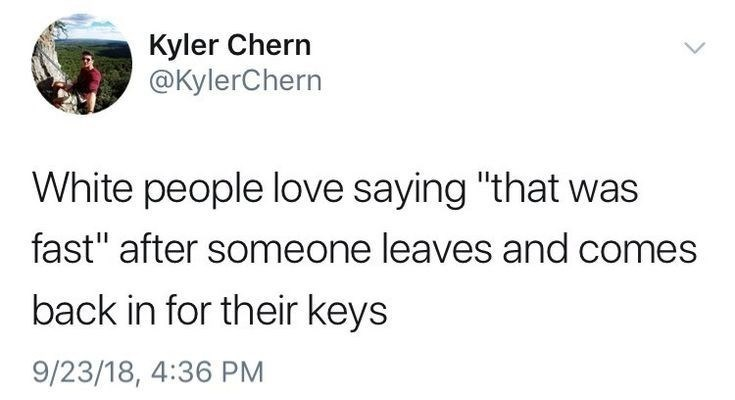 "Text - Kyler Chern @KylerChern White people love saying ""that was fast"" after someone leaves and comes back in for their keys 9/23/18, 4:36 PM"