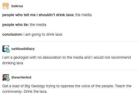Text - bakrua people who tell me i shouldn't drink lava: the media people who lie: the media conclusion: i am going to drink lava nettlewildfairy I am a geologist with no association to the media and I would not recommend drinking lava thewriterkid Get a load of Big Geology trying to oppress the voice of the people. Teach the controversy. Drink the lava.