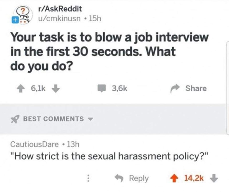 "Text - r/AskReddit u/cmkinusn • 15h Your task is to blow a job interview in the first 30 seconds. What do you do? 6,1k 3,6k Share BEST COMMENTS - CautiousDare • 13h ""How strict is the sexual harassment policy?"" 6 Reply 14,2k"