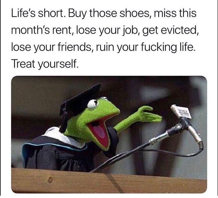 Life's short. Buy those shoes, miss this month's rent, lose your job, get evicted, lose your friends, ruin your fucking life. Treat yourself.