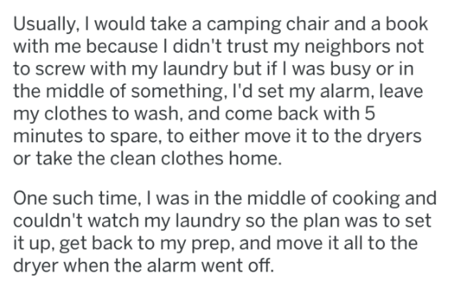 Text - Usually, I would take a camping chair and a book with me because I didn't trust my neighbors not to screw with my laundry but if I was busy or in the middle of something, l'd set my alarm, leave my clothes to wash, and come back with 5 minutes to spare, to either move it to the dryers or take the clean clothes home. One such time, was in the middle of cooking and couldn't watch my laundry so the plan was to set it up, get back to my prep, and move it all to the dryer when the alarm went o