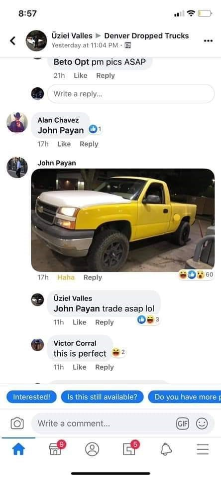 Motor vehicle - 8:57 Üziel Valles > Denver Dropped Trucks Yesterday at 11:04 PM - E Beto Opt pm pics ASAP 21h Like Reply Write a reply. Alan Chavez John Payan 17h Like Reply John Payan 60 17h Haha Reply Üziel Valles John Payan trade asap lol 11h Like Reply Victor Corral this is perfect 11h Like Reply Is this still available? Interested! Do you have more p GIF) Write a comment.