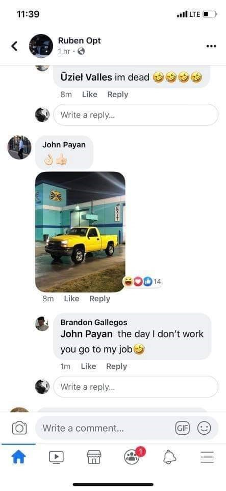 Motor vehicle - 11:39 il LTE O Ruben Opt 1 hr ·O Ūzieł Valles im dead 8m Like Reply Write a reply. John Payan G00 14 8m Like Reply Brandon Gallegos John Payan the day I don't work you go to my job Im Like Reply Write a reply... GIF Write a comment. II