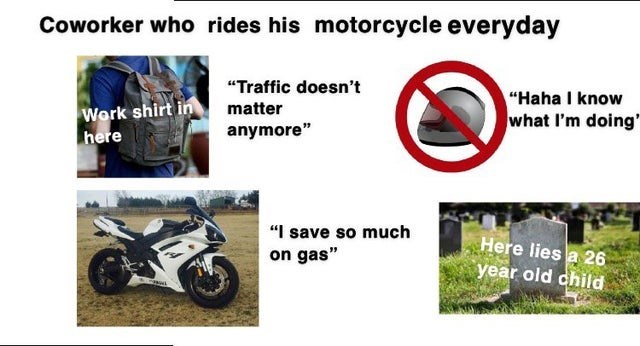"""Motor vehicle - Coworker who rides his motorcycle everyday """"Traffic doesn't """"Haha I know what I'm doing' Work shirt in here matter anymore"""" """"I save so much on gas"""" Here lies a 26 year old dhild"""