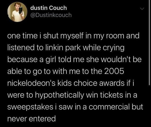Text - dustin Couch @Dustinkcouch one time i shut myself in my room and listened to linkin park while crying because a girl told me she wouldn't be able to go to with me to the 2005 nickelodeon's kids choice awards if i were to hypothetically win tickets in a sweepstakes i saw in a commercial but never entered