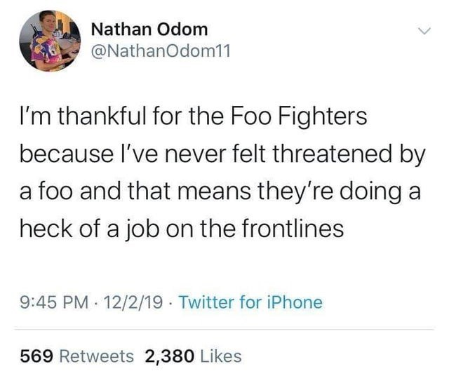 Text - Nathan Odom @NathanOdom11 I'm thankful for the Foo Fighters because l've never felt threatened by a foo and that means they're doing a heck of a job on the frontlines 9:45 PM 12/2/19 Twitter for iPhone 569 Retweets 2,380 Likes