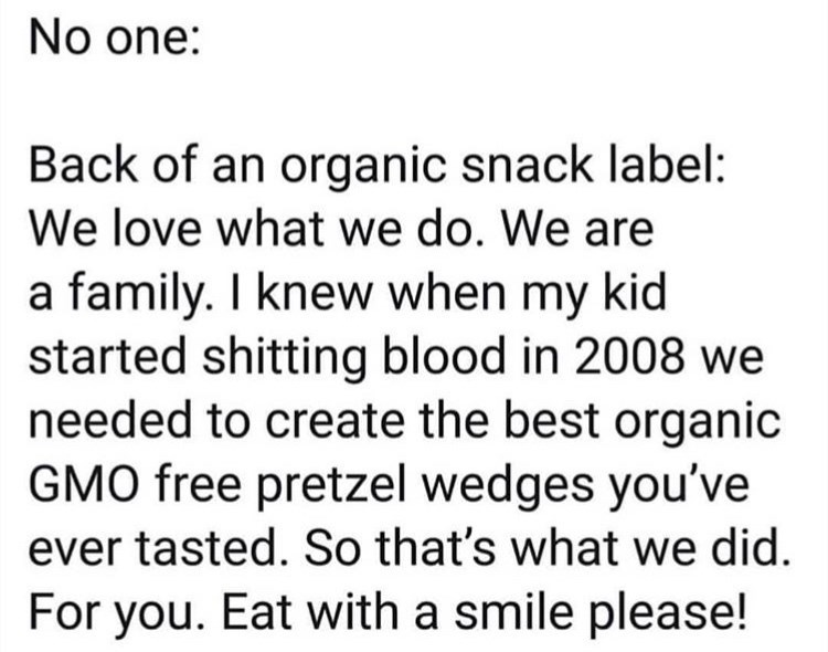 Text - No one: Back of an organic snack label: We love what we do. We are a family. I knew when my kid started shitting blood in 2008 we needed to create the best organic GMO free pretzel wedges you've ever tasted. So that's what we did. For you. Eat with a smile please!