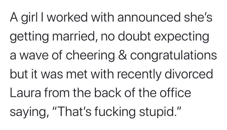 "Text - A girl I worked with announced she's getting married, no doubt expecting a wave of cheering & congratulations but it was met with recently divorced Laura from the back of the office saying, ""That's fucking stupid."""