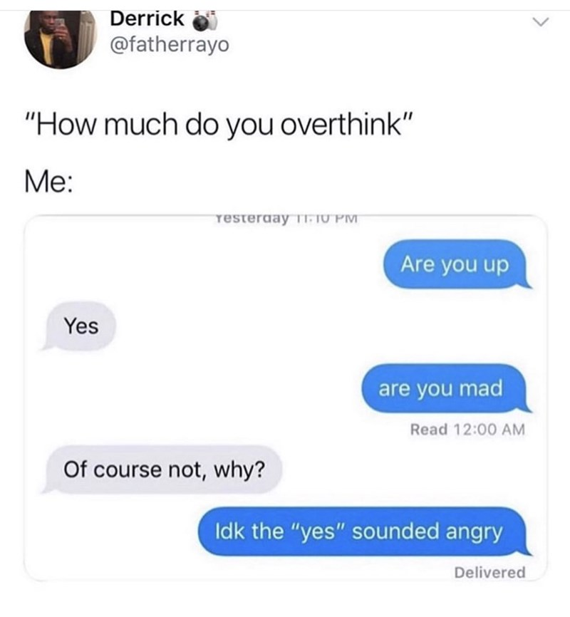 "Text - Derrick @fatherrayo ""How much do you overthink"" Me: resteraay T TU PM Are you up Yes are you mad Read 12:00 AM Of course not, why? Idk the ""yes"" sounded angry Delivered <>"