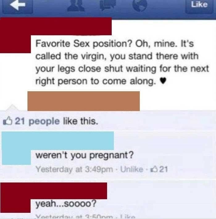 Text - Like Favorite Sex position? Oh, mine. It's called the virgin, you stand there with your legs close shut waiting for the next right person to come along. O 21 people like this. weren't you pregnant? Yesterday at 3:49pm Unlike 021 yeah...soooo? Voeterdau at 2-50nm. Lika