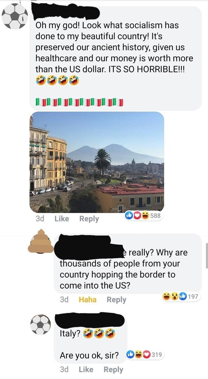 Text - Oh my god! Look what socialism has done to my beautiful country! It's preserved our ancient history, given us healthcare and our money is worth more than the US dollar. ITS SO HORRIBLE!!! 588 Like Reply 3d e really? Why are thousands of people from your country hopping the border to come into the US? 197 3d Haha Reply Italy? aaa Are you ok, sir? OS0319 Like Reply 3d