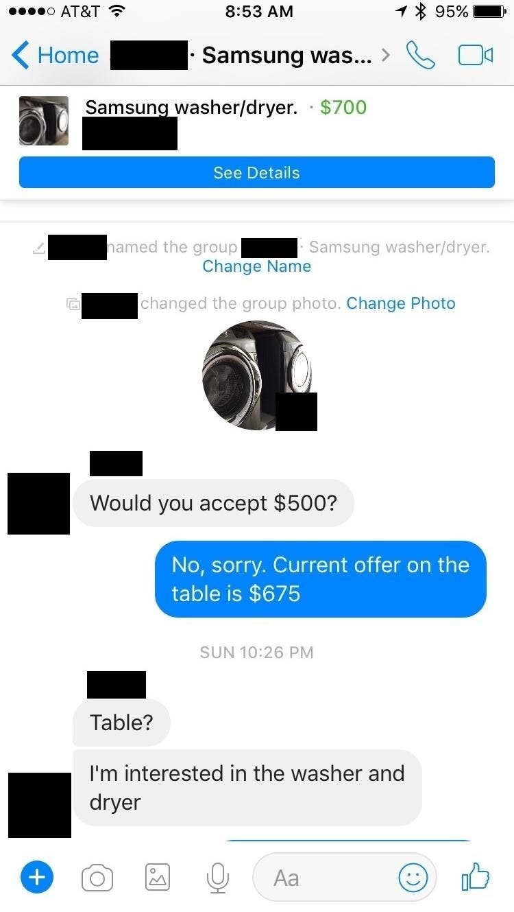 Text - * 95% 00000 AT&T ? 8:53 AM ( Home Samsung was... > Samsung washer/dryer. · $700 See Details hamed the group Samsung washer/dryer. Change Name changed the group photo. Change Photo Would you accept $500? No, sorry. Current offer on the table is $675 SUN 10:26 PM Table? I'm interested in the washer and dryer Aa