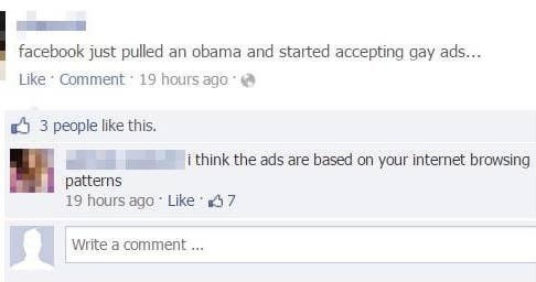 Text - facebook just pulled an obama and started accepting gay ads... Like Comment 19 hours ago 3 people like this. i think the ads are based on your internet browsing patterns 19 hours ago Like 67 Write a comment ..