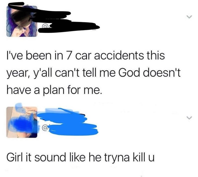 Text - I've been in 7 car accidents this year, y'all can't tell me God doesn't have a plan for me. Girl it sound like he tryna kill u
