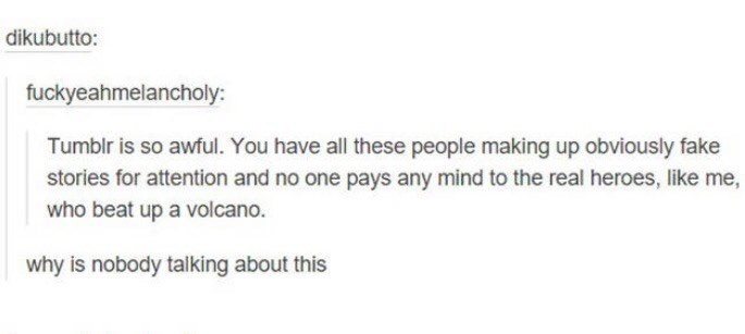 Text - dikubutto: fuckyeahmelancholy: Tumblr is so awful. You have all these people making up obviously fake stories for attention and no one pays any mind to the real heroes, like me, who beat up a volcano. why is nobody talking about this