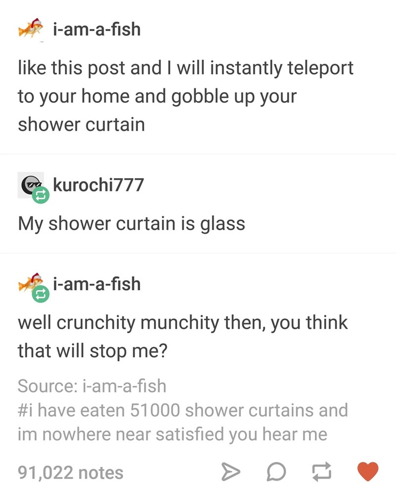 Text - i-am-a-fish like this post and I will instantly teleport to your home and gobble up your shower curtain a kurochi777 My shower curtain is glass i-am-a-fish well crunchity munchity then, you think that will stop me? Source: i-am-a-fish #i have eaten 51000 shower curtains and im nowhere near satisfied you hear me 91,022 notes