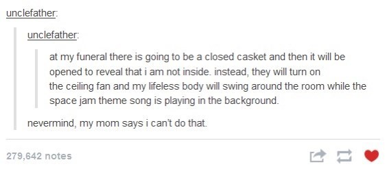 Text - unclefather: unclefather: at my funeral there is going to be a closed casket and then it will be opened to reveal that i am not inside. instead, they will turn on the ceiling fan and my lifeless body will swing around the room while the space jam theme song is playing in the background. nevermind, my mom says i can't do that. 279,642 notes