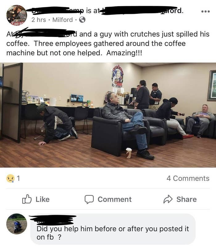 Product - Famp is at ord. 2 hrs · Milford · GO SP rd and a guy with crutches just spilled his At coffee. Three employees gathered around the coffee machine but not one helped. Amazing!!! 4 Comments O Like A Share Comment Did you help him before or after you posted it on fb ?