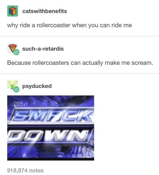 Text - catswithbenefits why ride a rollercoaster when you can ride me such-a-retardis Because rollercoasters can actually make me scream. psyducked SMACK DOWN 918,874 notes