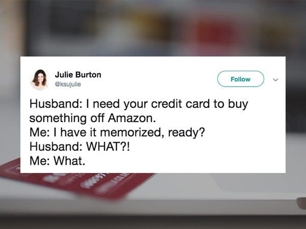 Text - Julie Burton Follow @ksujulie Husband: I need your credit card to buy something off Amazon. Me: I have it memorized, ready? Husband: WHAT?! Me: What.